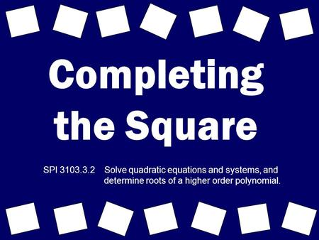 Completing the Square SPI 3103.3.2 Solve quadratic equations and systems, and determine roots of a higher order polynomial.