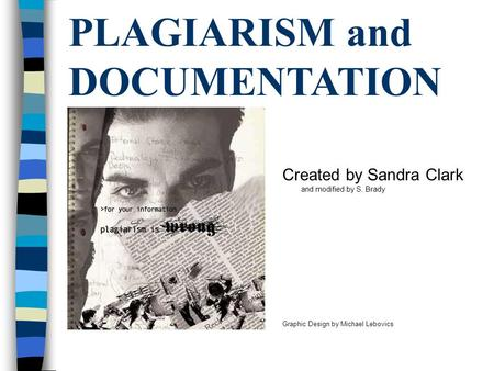 PLAGIARISM and DOCUMENTATION Created by Sandra Clark and modified by S. Brady Graphic Design by Michael Lebovics.