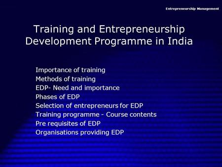 <strong>Entrepreneurship</strong> Management Training and <strong>Entrepreneurship</strong> Development Programme <strong>in</strong> <strong>India</strong> Importance of training Methods of training EDP- Need and importance.