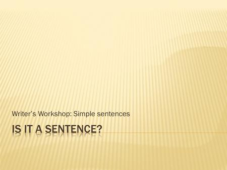 "Writer's Workshop: Simple sentences.  A sentence must have a subject and verb  Ask yourself ""Who or what did or is something?""  That is your subject."