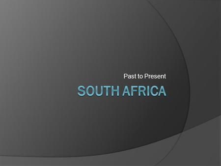 Past to Present. Location  The country is located in the southern end of Africa.  The country is five times larger than Great Britain and three times.