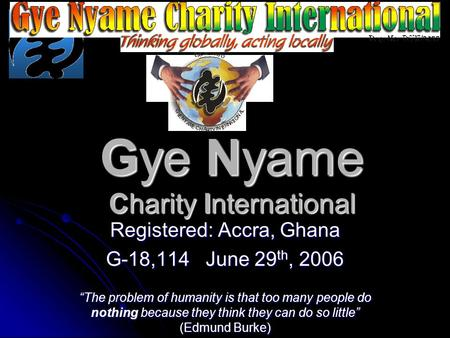 "Gye Nyame Charity International Registered: Accra, Ghana G-18,114 June 29 th, 2006 ""The problem of humanity is that too many people do nothing because."