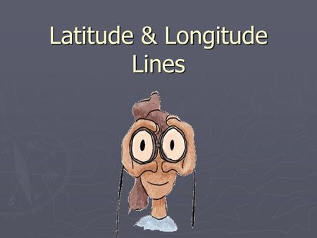Latitude & Longitude Lines. Latitude and Longitude ► The earth is divided into lots of lines called latitude and longitude.