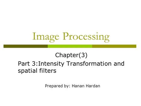 <strong>Image</strong> Processing Chapter(3) Part 3:Intensity Transformation and spatial filters Prepared by: Hanan Hardan.