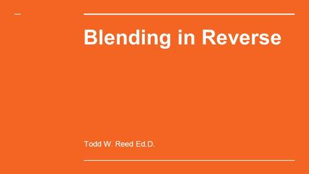 Blending in Reverse Todd W. Reed Ed.D.. What is Blended Learning? Any time a <strong>student</strong> learns, at least in part, at brick-and-mortar facility and through.