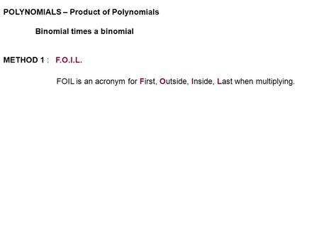 <strong>POLYNOMIALS</strong> – Product of <strong>Polynomials</strong> Binomial times a binomial METHOD 1 : F.O.I.L. FOIL is an acronym for First, Outside, Inside, Last when multiplying.