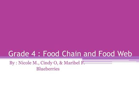 Grade 4 : Food Chain <strong>and</strong> Food Web By : Nicole M., Cindy O, & Maribel F. Blueberries.
