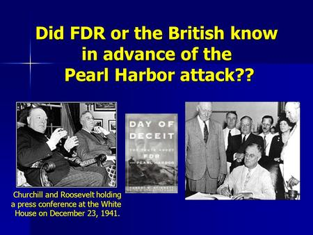Did FDR or the British know in advance of the Pearl Harbor attack?? Churchill <strong>and</strong> Roosevelt holding a press conference at the White House on December 23,
