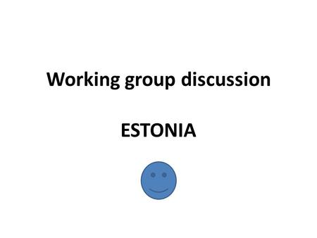 Working group discussion ESTONIA. Issues for discussion Biggest learning and most interesting from yesterday What are the most important topics/issues.