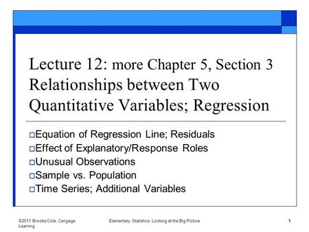©2011 Brooks/Cole, Cengage Learning Elementary <strong>Statistics</strong>: Looking at the Big Picture 1 Lecture 12: more Chapter 5, Section 3 Relationships between Two.