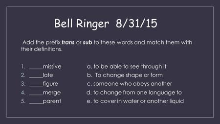 Bell Ringer 8/31/15 Add the prefix trans or sub to these words and match them with their definitions. 1._____missivea. to be able to see through it 2._____late.