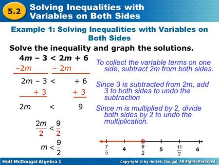 Holt McDougal Algebra 1 Solving Inequalities with Variables on Both Sides 4m – 3 < 2m + 6 To collect the variable terms on one side, subtract 2m from both.