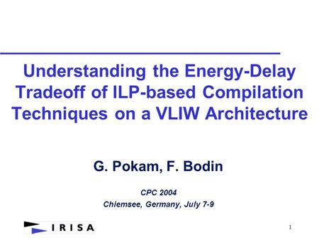 1 Understanding the <strong>Energy</strong>-Delay Tradeoff of ILP-based Compilation Techniques on a VLIW Architecture G. Pokam, F. Bodin CPC 2004 Chiemsee, Germany, July.