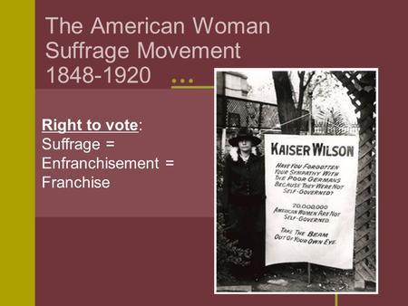 The American Woman Suffrage Movement 1848-1920 Right to vote: Suffrage = Enfranchisement = Franchise.