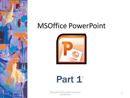 MSOffice PowerPoint 1 Part 1 ® Microsoft® Office 2010: Illustrated Introductory.