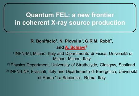 Quantum FEL: a new frontier in coherent X-ray source production R. Bonifacio 1, N. Piovella 1, G.R.M. Robb 2, and A. Schiavi 3 1) INFN-MI, Milano, Italy.