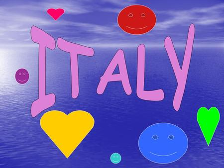 The name of our country is ITALY: its a PENINSULA. Around Italy there are 4 seas: LIGURE,Ionio,Adriatico,Tirreno.