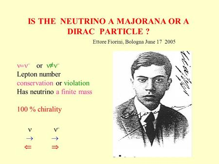 IS THE NEUTRINO A MAJORANA OR A DIRAC PARTICLE ? Ettore Fiorini, Bologna June 17 2005 or Lepton number conservation or violation Has neutrino a finite.