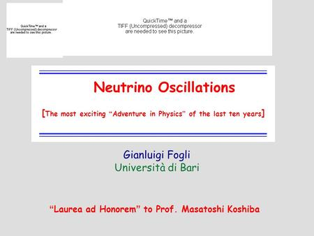1 Neutrino Oscillations Gianluigi Fogli Università di Bari [ The most exciting Adventure in Physics of the last ten years ] Laurea ad Honorem to Prof.