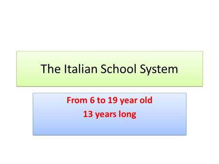The Italian School System From 6 to 19 year old 13 years long From 6 to 19 year old 13 years long.
