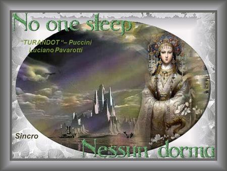 TURANDOT – Puccini Luciano Pavarotti Sincro No one sleeps, no one sleeps... Nessun dorma, nessun dorma.