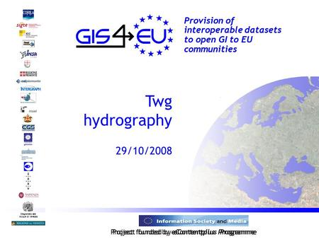 Project founded by eContentplus Programme Magistrato alle Acque di Venezia Provision of interoperable datasets to open GI to EU communities Twg hydrography.