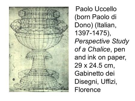 Paolo Uccello (born Paolo di Dono) (Italian, 1397-1475), Perspective Study of a Chalice, pen and ink on paper, 29 x 24.5 cm, Gabinetto dei Disegni, Uffizi,