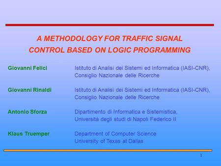 1 A METHODOLOGY FOR TRAFFIC SIGNAL CONTROL BASED ON LOGIC PROGRAMMING Giovanni FeliciIstituto di Analisi dei Sistemi ed Informatica (IASI-CNR), Consiglio.