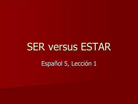 SER versus ESTAR Español 5, Lección 1. Put ESTAR in its P.L.A.C.E. Position: express the physical position of a person or thing Position: express the.