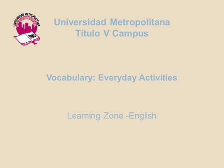 Vocabulary: Everyday Activities Learning Zone -English Universidad Metropolitana Título V Campus.
