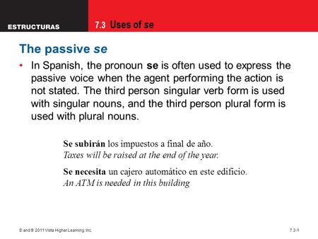 The passive se In Spanish, the pronoun se is often used to express the passive voice when the agent performing the action is not stated. The third person.