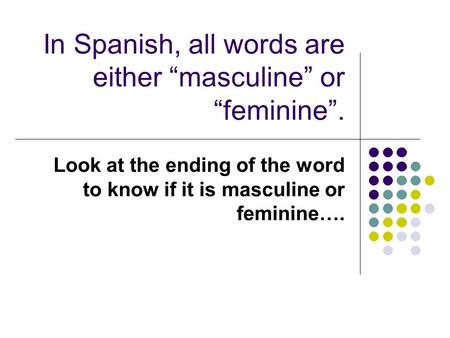 "In Spanish, all words are either ""masculine"" or ""feminine""."