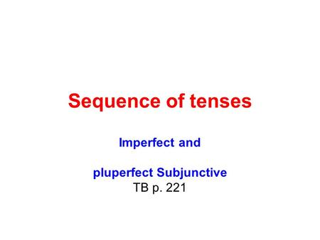 Sequence of tenses Imperfect and pluperfect Subjunctive TB p. 221.