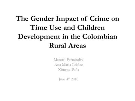 The Gender Impact of Crime on Time Use and Children Development in the Colombian Rural Areas Manuel Fernández Ana María Ibáñez Ximena Peña June 4 th 2010.