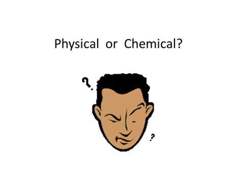 Physical or Chemical?.