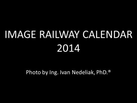 IMAGE RAILWAY CALENDAR 2014 IMAGE RAILWAY CALENDAR 2014 Photo by Ing. Ivan Nedeliak, PhD.®