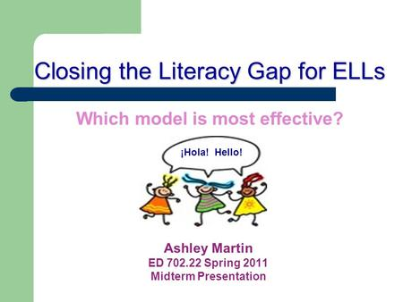 Closing the Literacy Gap for ELLs Closing the Literacy Gap for ELLs Which model is most effective? Ashley Martin ED 702.22 Spring 2011 Midterm Presentation.
