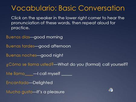 Vocabulario: Basic Conversation Click on the speaker in the lower right corner to hear the pronunciation of these words, then repeat aloud for practice.