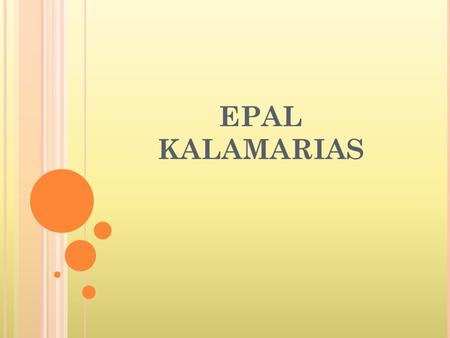 EPAL KALAMARIAS. A BOUT E PAL K ALAMARIAS Our school, which is called EPAL of Kalamaria is situated in the east region of Thessaloniki, called Kalamaria.