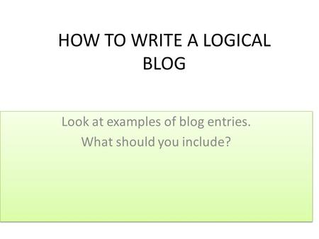 HOW TO WRITE A LOGICAL BLOG Look at examples of blog entries. What should you include? Look at examples of blog entries. What should you include?