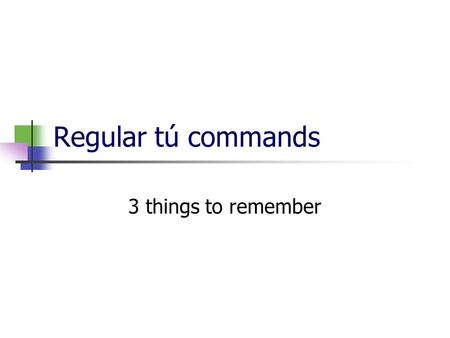 Regular tú commands 3 things to remember. 1-when do we use them? Tú commands are used with people your age, or family: they are familiar.