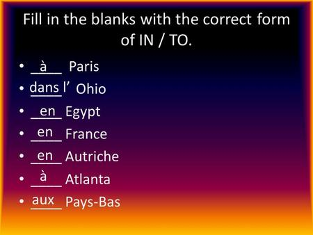 Fill in the blanks with the correct form of IN / TO. ____ Paris ____ Ohio ____ Egypt ____ France ____ Autriche ____ Atlanta ____ Pays-Bas à dans l en à