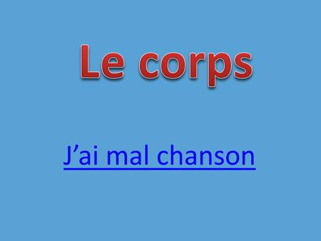 Jai mal chanson Steps to Success: Be able to recognise the body parts when you hear them Be able to say them to a partner Understand about using adjectives.