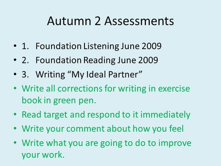 Autumn 2 Assessments 1.Foundation Listening June 2009 2.Foundation Reading June 2009 3.Writing My Ideal Partner Write all corrections for writing in exercise.