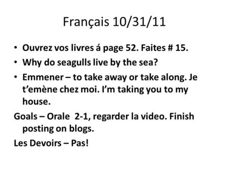 Français 10/31/11 Ouvrez vos livres á page 52. Faites # 15. Why do seagulls live by the sea? Emmener – to take away or take along. Je temène chez moi.