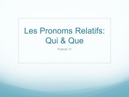 Les Pronoms Relatifs: Qui & Que French 11. Clauses Mary ate the apple. Independent clause : proposition indépendante Mary ate the apple and she drank.