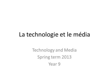 La technologie et le média Technology and Media Spring term 2013 Year 9.