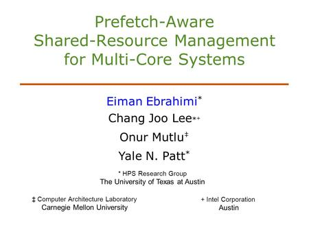 Prefetch-Aware Shared-Resource Management for Multi-Core Systems Eiman Ebrahimi * Chang Joo Lee * + Onur Mutlu Yale N. Patt * * HPS Research Group The.