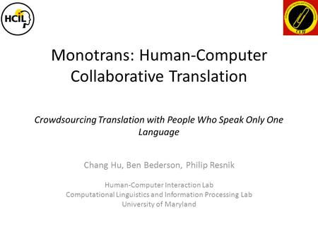 Monotrans: Human-Computer Collaborative Translation Chang Hu, Ben Bederson, Philip Resnik Human-Computer Interaction Lab Computational Linguistics and.