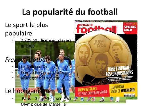 La popularité du football Le sport le plus populaire 2,225,595 licensed players in 2009 France Football Le Ballon d'Or French Player of the Year Manager.